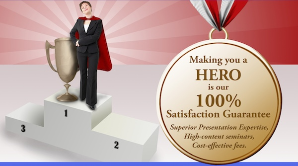 Making you a HERO is our 100% Satisfaction Guarantee - Superior Presentation Expertise, High-content seminars, Cost-effective fees.